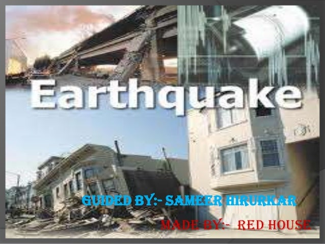 Earthquake Guided By:- Sameer Hirurkar          Made By:- Red House