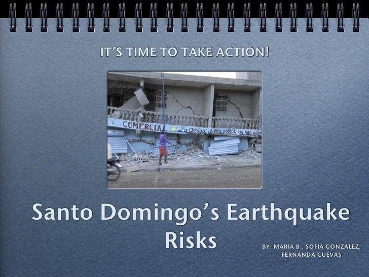 IT'S TIME TO TAKE ACTION!     Santo Domingo's Earthquake           Risks             BY: MARIA B., SOFIA GONZALEZ,        ...