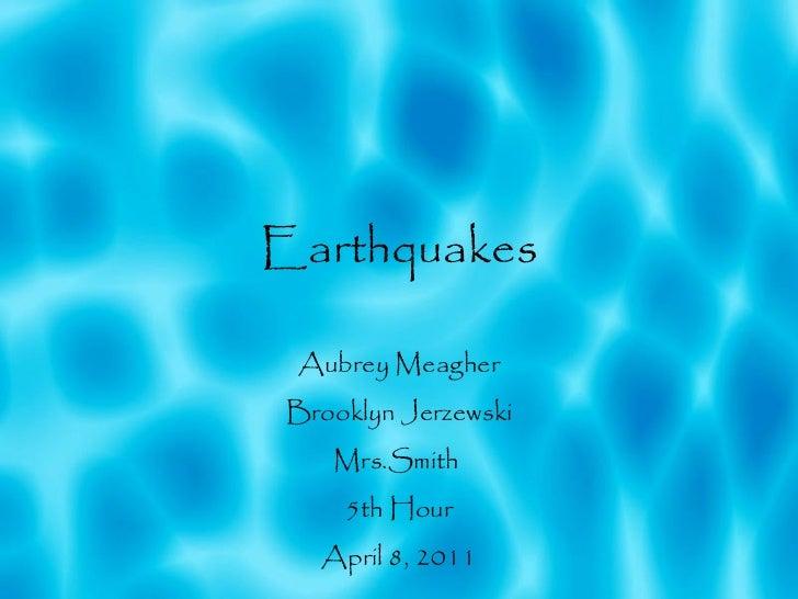 Earthquakes Aubrey Meagher Brooklyn Jerzewski Mrs.Smith  5th Hour April 8, 2011