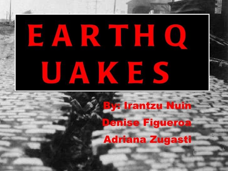 EARTHQUAKES By: Irantzu Nuin Denise Figueroa Adriana Zugasti