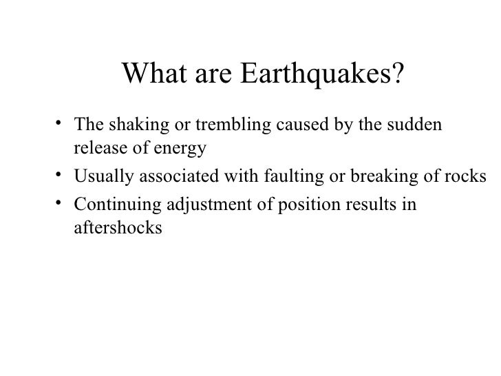 What are Earthquakes?• The shaking or trembling caused by the sudden  release of energy• Usually associated with faulting ...