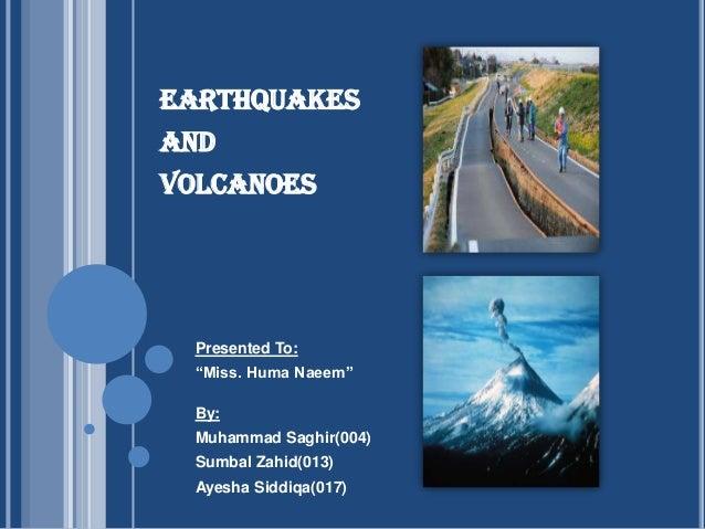 "EARTHQUAKES AND  VOLCANOES  Presented To: ""Miss. Huma Naeem""  By: Muhammad Saghir(004) Sumbal Zahid(013) Ayesha Siddiqa(01..."