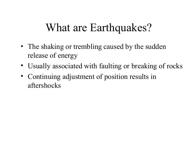 What are Earthquakes? • The shaking or trembling caused by the sudden release of energy • Usually associated with faulting...