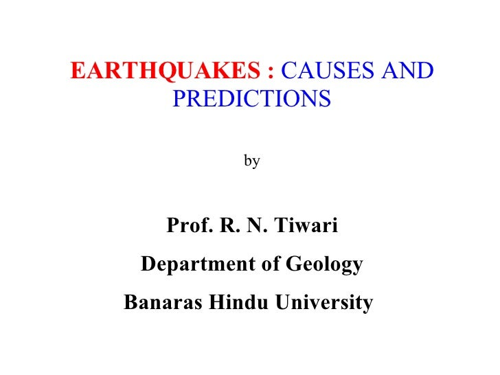 EARTHQUAKES :   CAUSES AND PREDICTIONS   by   Prof. R. N. Tiwari Department of Geology Banaras Hindu University