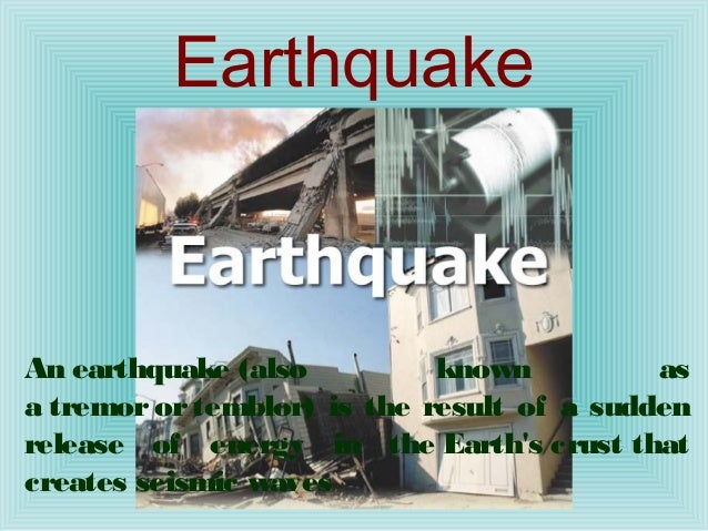EarthquakeAnearthquake(also          known          asatremorortemblor) is the result of a suddenrelease of energy in...
