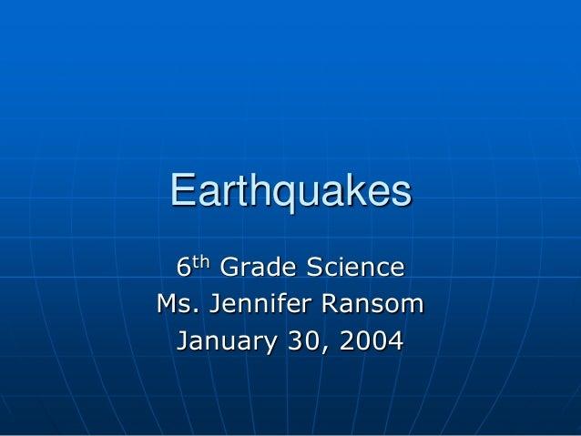Earthquakes 6th Grade Science Ms. Jennifer Ransom January 30, 2004
