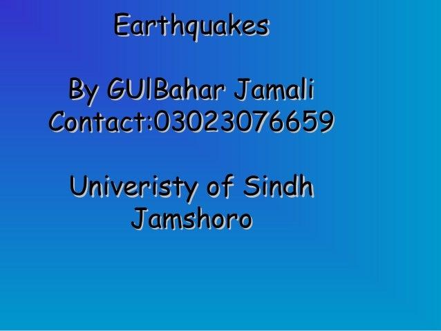EarthquakesEarthquakesBy GUlBahar JamaliBy GUlBahar JamaliContact:03023076659Contact:03023076659Univeristy of SindhUniveri...