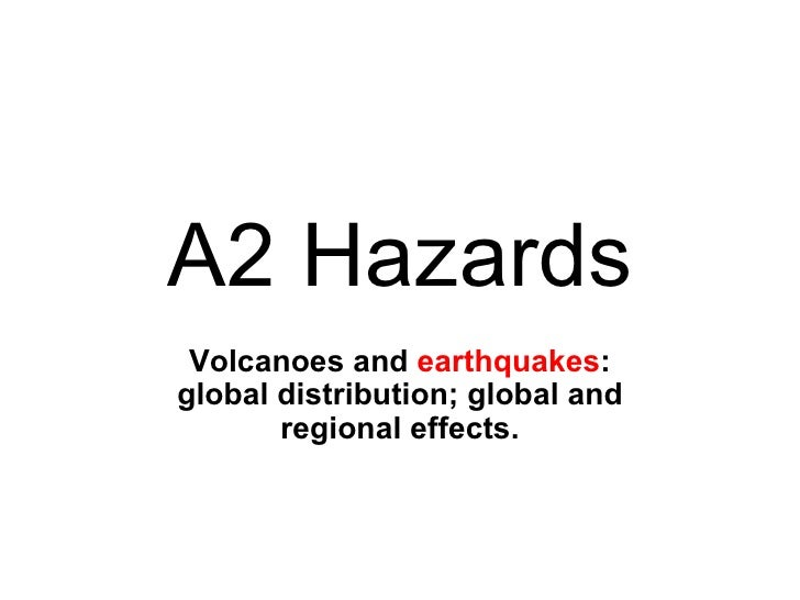 A2 Hazards Volcanoes and  earthquakes : global distribution; global and regional effects.