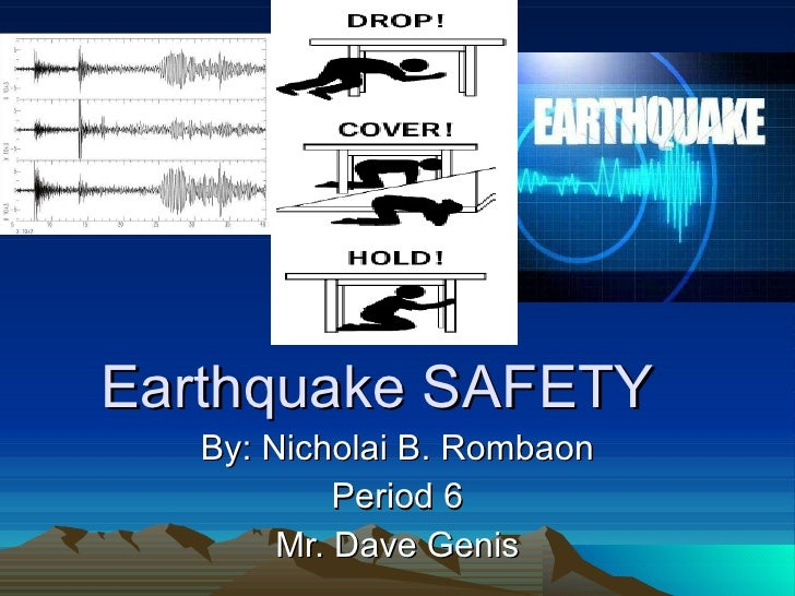 Earthquake SAFETY By: Nicholai B. Rombaon Period 6 Mr. Dave Genis