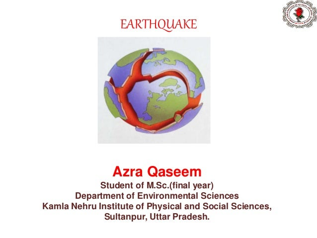 EARTHQUAKE Azra Qaseem Student of M.Sc.(final year) Department of Environmental Sciences Kamla Nehru Institute of Physical...