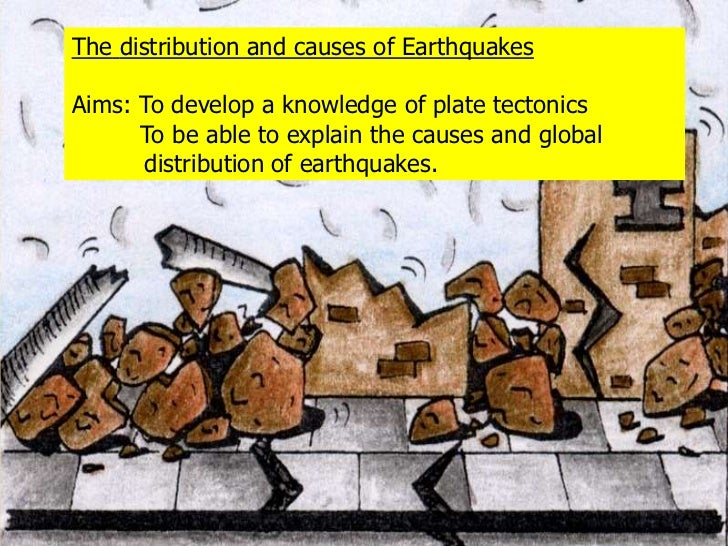 Thedistribution and causes of Earthquakes<br />Aims: To develop a knowledge of plate tectonics<br />         To be able to...