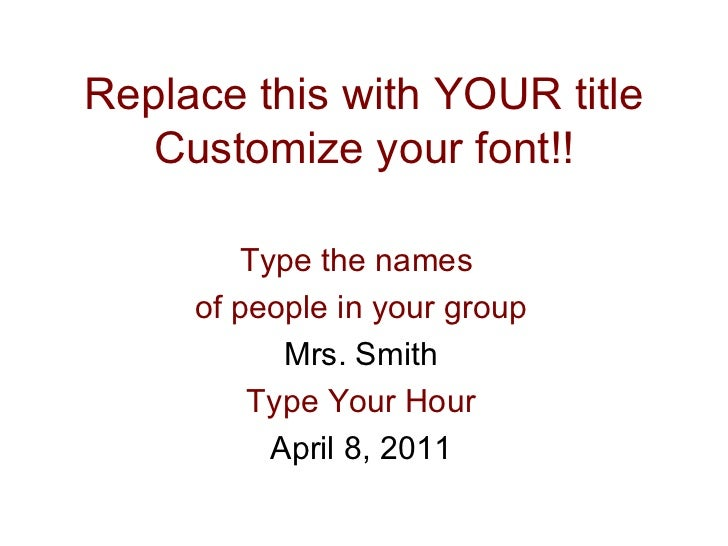 Replace this with YOUR title Customize your font!! Type the names  of people in your group Mrs. Smith Type Your Hour April...