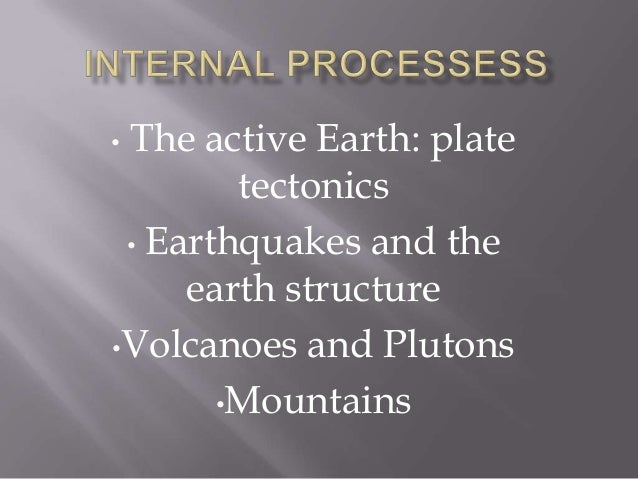 •The active Earth: plate        tectonics • Earthquakes and the     earth structure•Volcanoes and Plutons       •Mountains