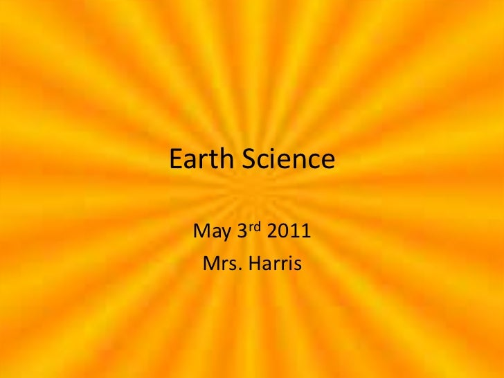 Earth Science<br />May 3rd 2011<br />Mrs. Harris<br />