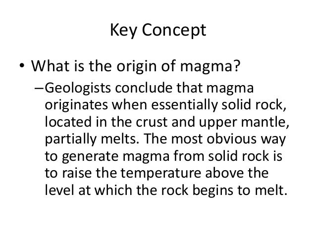 Key Concept • What is the origin of magma? –Geologists conclude that magma originates when essentially solid rock, located...