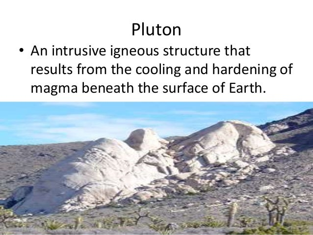 Pluton • An intrusive igneous structure that results from the cooling and hardening of magma beneath the surface of Earth.