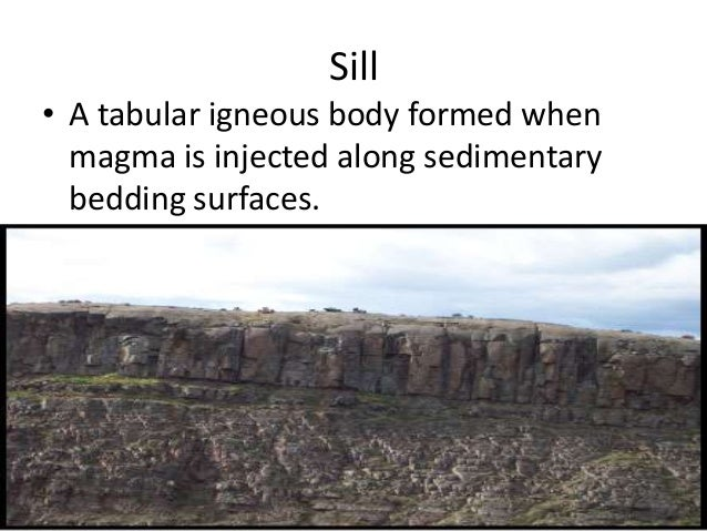 Sill • A tabular igneous body formed when magma is injected along sedimentary bedding surfaces.