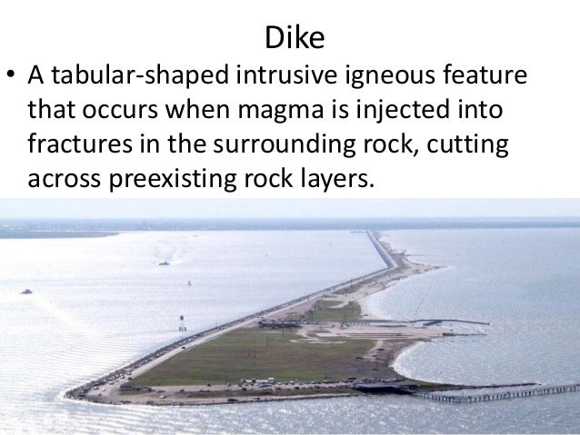 Dike • A tabular-shaped intrusive igneous feature that occurs when magma is injected into fractures in the surrounding roc...