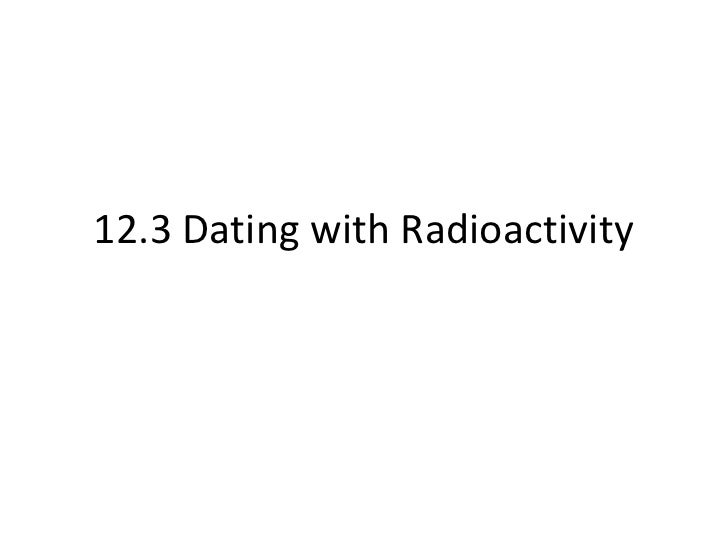 dating with radioactivity Radioactive age estimation methods it should be noted that dates (absolute dates) obtained by different methods [radioactive dating methods].