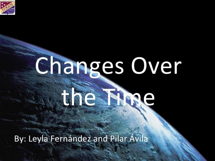 Changes Over the Time By: Leyla Fernández and Pilar Ávila