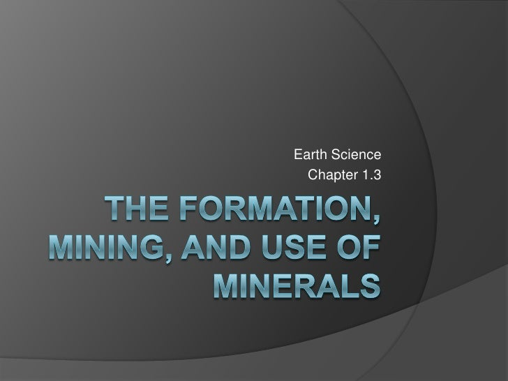 The Formation, Mining, and use of minerals<br />Earth Science<br />Chapter 1.3<br />