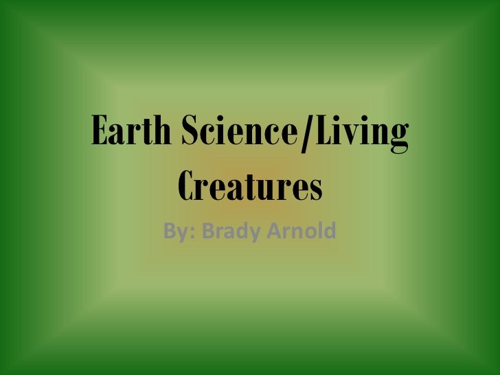 Earth Science/Living      Creatures    By: Brady Arnold