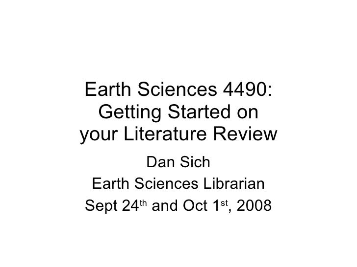 Earth Sciences 4490: Getting Started on your Literature Review Dan Sich Earth Sciences Librarian Sept 24 th  and Oct 1 st ...