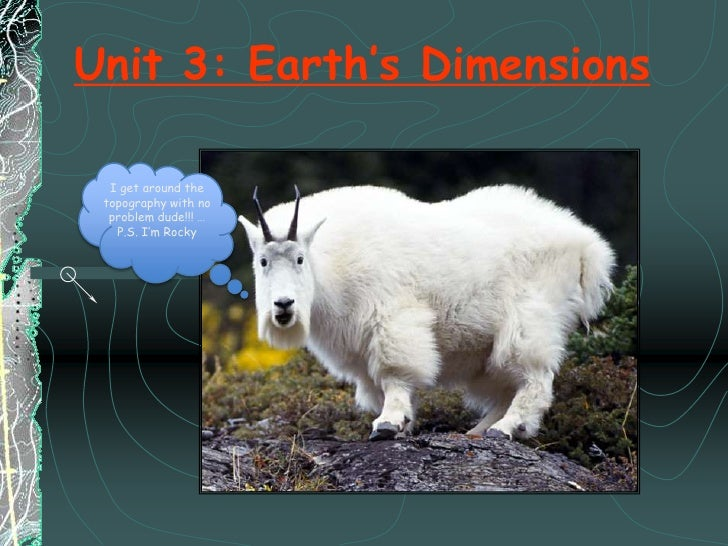 I get around the topography with no problem dude!!! …<br />P.S. I'm Rocky<br />Unit 3: Earth's Dimensions<br />