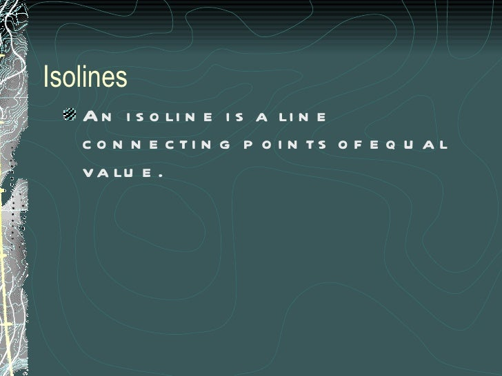 Isolines <ul><li>An isoline is a line connecting points of equal value. </li></ul>
