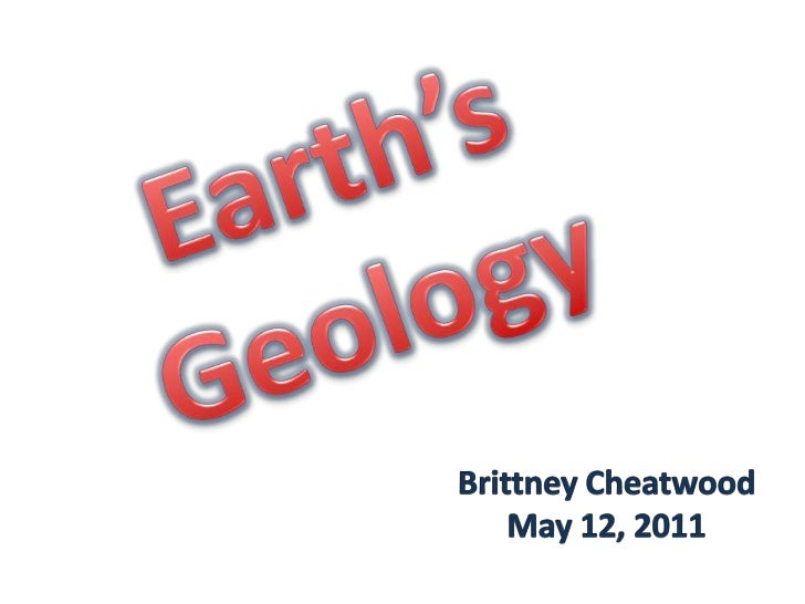 Earth'sGeology<br />Brittney Cheatwood<br />May 12, 2011<br />