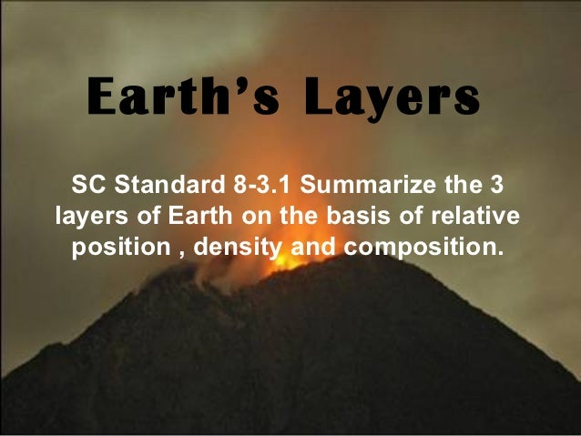 Earth's Layers  SC Standard 8-3.1 Summarize the 3layers of Earth on the basis of relative  position , density and composit...