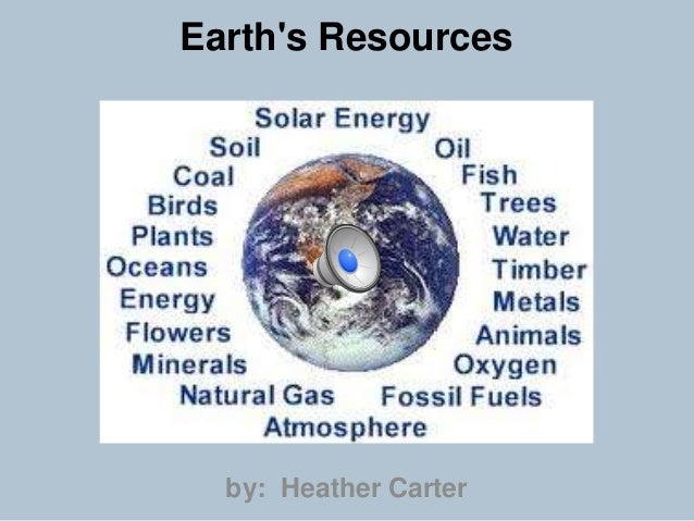 Earth's Resources  by: Heather Carter