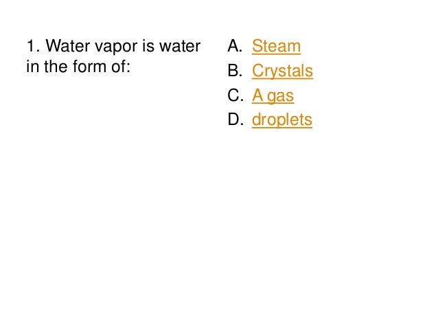 1. Water vapor is water in the form of:  A. B. C. D.  Steam Crystals A gas droplets