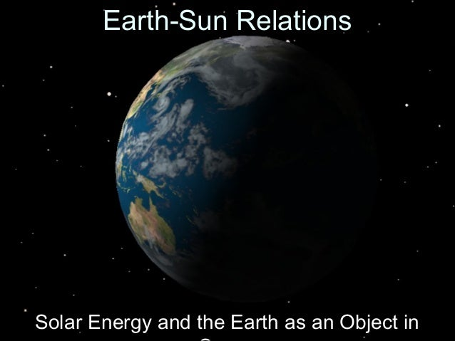 Earth-Sun RelationsEarth-Sun Relations Solar Energy and the Earth as an Object inSolar Energy and the Earth as an Object in