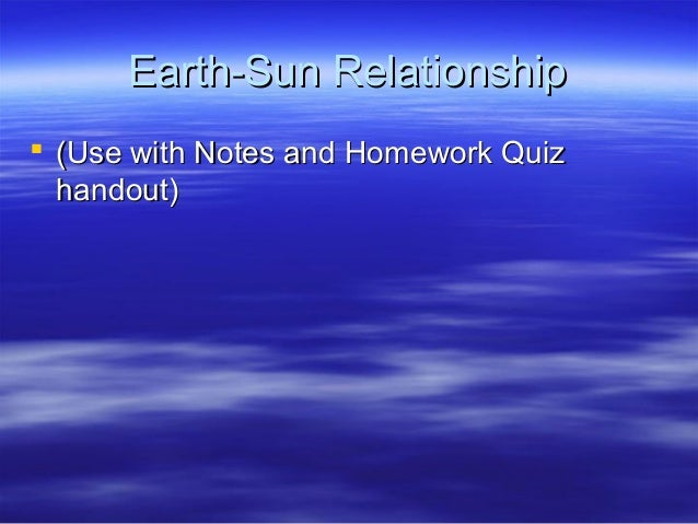 Earth-Sun RelationshipEarth-Sun Relationship  (Use with Notes and Homework Quiz(Use with Notes and Homework Quiz handout)...