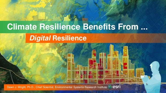 Climate Resilience Benefits From ... Digital Resilience Dawn J. Wright, Ph.D., Chief Scientist, Environmental Systems Rese...