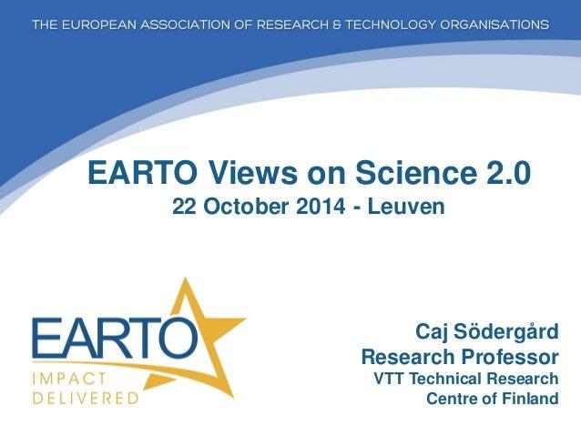 EARTO Views on Science 2.0 22 October 2014 - Leuven  Caj Södergård Research Professor VTT Technical Research Centre of Fin...
