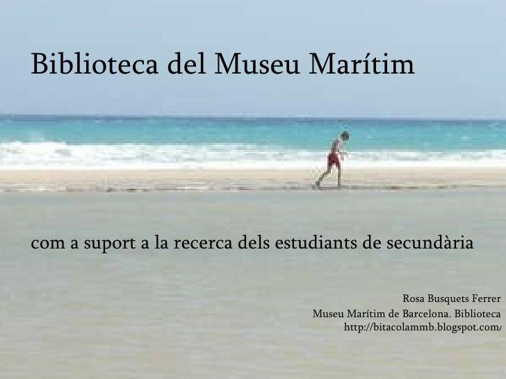 Biblioteca del Museu Marítim <ul><li>com a suport a la recerca dels estudiants de secundària </li></ul><ul><li>Rosa Busque...