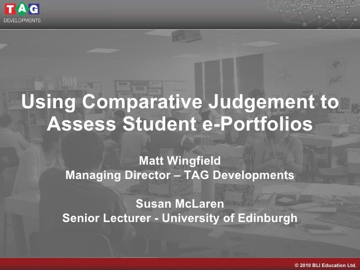 Using Comparative Judgement to Assess Student e-Portfolios Matt Wingfield Managing Director – TAG Developments Susan McLar...