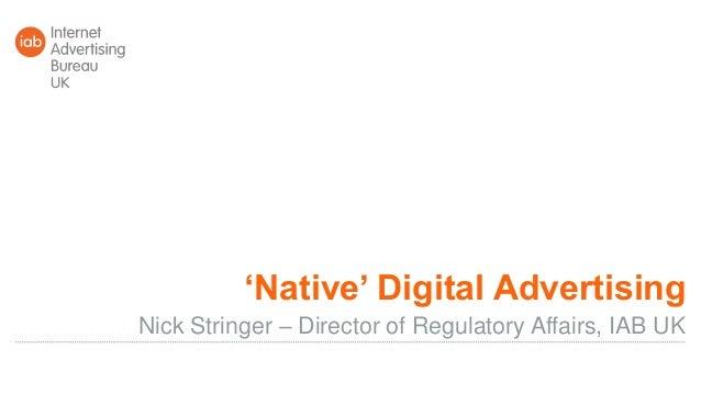 'Native' Digital Advertising Nick Stringer – Director of Regulatory Affairs, IAB UK