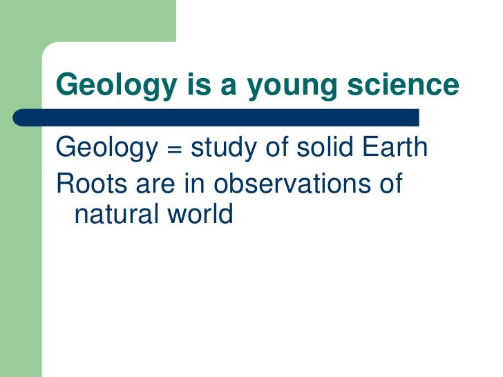 Geology is a young scienceGeology = study of solid EarthRoots are in observations of natural world