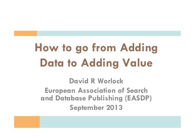 Copyright D.R. Worlock. All rights reserved 2013 How to go from Adding Data to Adding Value David R Worlock European Assoc...