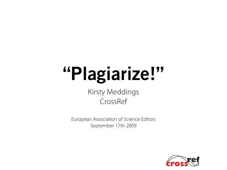 """Plagiarize!""         Kirsty Meddings             CrossRef   European Association of Science Editors          September 17..."