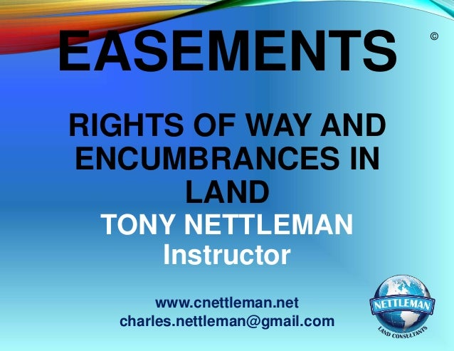 EASEMENTS RIGHTS OF WAY AND ENCUMBRANCES IN LAND TONY NETTLEMAN Instructor www.cnettleman.net charles.nettleman@gmail.com ...