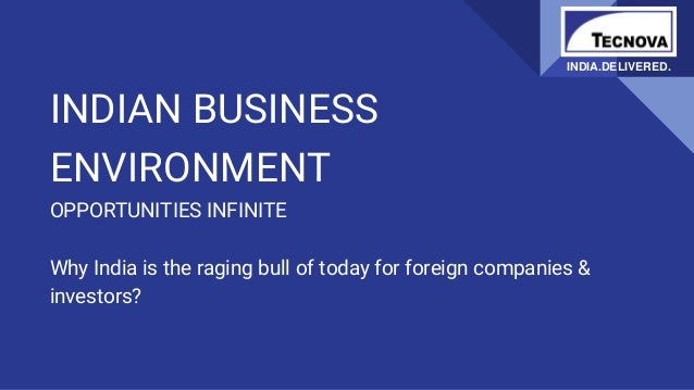 INDIAN BUSINESS ENVIRONMENT OPPORTUNITIES INFINITE Why India is the raging bull of today for foreign companies & investors...