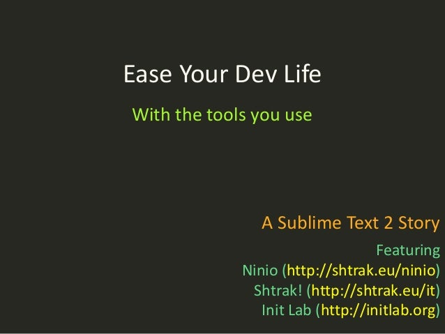 Ease Your Dev LifeWith the tools you use                A Sublime Text 2 Story                                   Featuring...