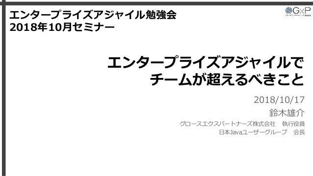 エンタープライズアジャイルで チームが超えるべきこと 2018/10/17 鈴木雄介 グロースエクスパートナーズ株式会社 執行役員 日本Javaユーザーグループ 会長 エンタープライズアジャイル勉強会 2018年10月セミナー
