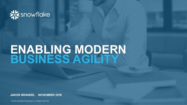 ENABLING MODERN BUSINESS AGILITY JAKOB BRANDEL NOVEMBER 2018 © 2018 Snowflake Computing Inc. All Rights Reserved