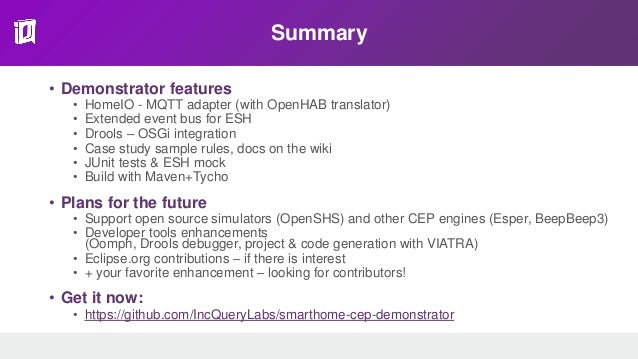 Summary • Demonstrator features • HomeIO - MQTT adapter (with OpenHAB translator) • Extended event bus for ESH • Drools – ...