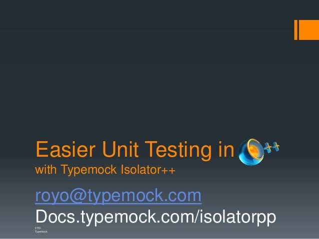 Easier Unit Testing in with Typemock Isolator++ royo@typemock.com Docs.typemock.com/isolatorppCTO Typemock